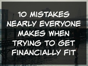 10 Mistakes Nearly Everyone Makes When Trying to Get Financially Fit